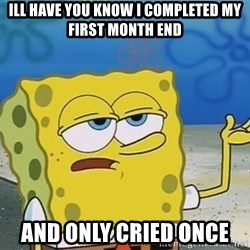 I'll have you know Spongebob - Ill have you know i completed my first month End and only cried once