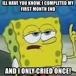Tough Spongebob - Ill have you know, i completed my first month end And i only cried once!