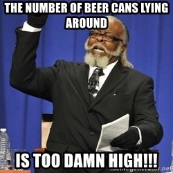 Rent Is Too Damn High - The Number Of Beer Cans Lying Around  Is TOO DAMN High!!!