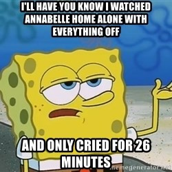 I'll have you know Spongebob - I'll have you know I watched ANNABELLE home alone with everything off And only cried for 26 minutes