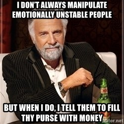 Dos Equis Guy gives advice - I don't always maniPulate emotionally unstable people  But When i do, i tell them to fill thy purse with money