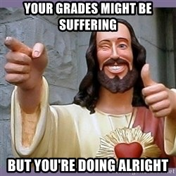 buddy jesus - your grades might be suffering but you're doing alright