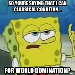 Tough Spongebob - so youre saying that i can classical conditon... for world domination?