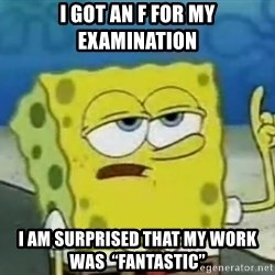"""Tough Spongebob - I Got an F for my examination I am surprised that my work was  """"fantastic"""""""