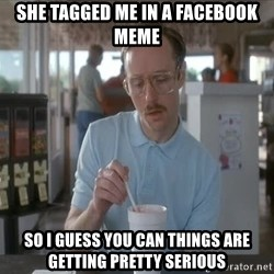 so i guess you could say things are getting pretty serious - She tagged me in a facebook meme So i guess you can things are getting pretty serious