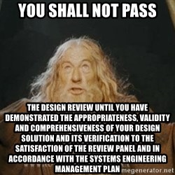 You shall not pass - you shall not pass the design review until you have demonstrated the appropriateness, validity and comprehensiveness of your design solution and its verification to the satisfaction of the review panel and in accordance with the systems engineering management plan