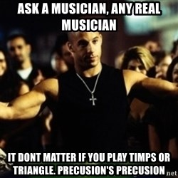Dom Fast and Furious - Ask a musician, any real musician It dont matter if you play timps or triangle. Precusion's precusion