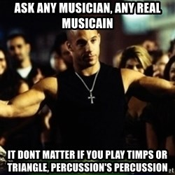 Dom Fast and Furious - Ask any musician, any real musicain it dont matter if you play timps or triangle, percussion's percussion