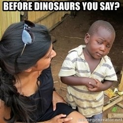 skeptical black kid - Before dinosaurs you say?