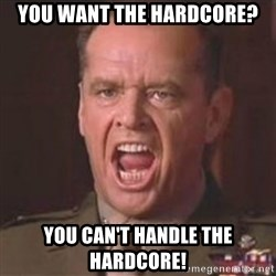 Jack Nicholson - You can't handle the truth! - You want the hardcore? You can't handle the hardcore!