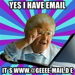 old lady - Yes I have Email it´s www.@geeee-Mail.d e