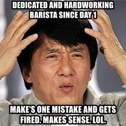 Confused Jackie Chan - Dedicated and hardworking barista since day 1 make's one mistake and gets fired. makes sense. lol.