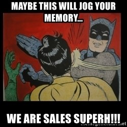 Batman Slappp - Maybe this will jog your memory... We are sales superh!!!