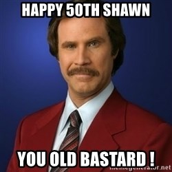 Anchorman Birthday - HaPPY 50th SHAWN You old BASTARD !