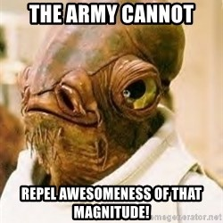 Admiral Ackbar - The ARMY Cannot repel awesomeness of that magnitude!