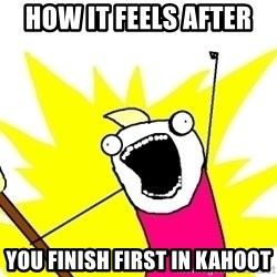 X ALL THE THINGS - how it feels after  you finish first in kahoot
