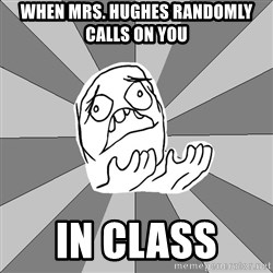 Whyyy??? - When Mrs. Hughes Randomly Calls on you  in class