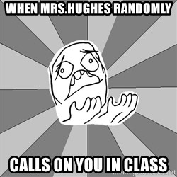 Whyyy??? - When mrs.hughes randomly calls on you in class