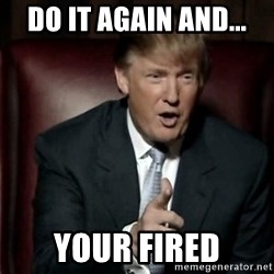 Donald Trump - Do it again and... your fired