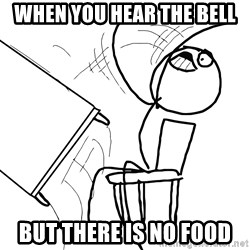 Desk Flip Rage Guy - when you hear the bell but there is no food