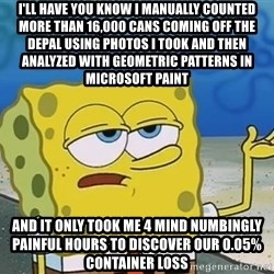 I'll have you know Spongebob - I'll have you know I manually counted more than 16,000 cans coming off the depal using photos i took and then analyzed with geometric patterns in microsoft paint and it only took me 4 mind numbingly painful hours to discover our 0.05% container loss
