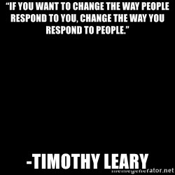 """Blank Black - """"If you want to change the way people respond to you, change the way you respond to people."""" -Timothy Leary"""