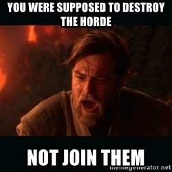 "Obi Wan Kenobi ""You were my brother!"" - You were supposed to destroy the horde not join them"