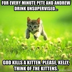 God Kills A Kitten - For every minute pete and Andrew drink unsupervised... God kills a kitten. Please, kelly, think of the kittens.