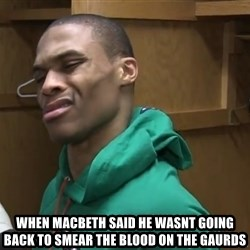 Russell Westbrook - when macbeth said he wasnt going back to smear the blood on the gaurds