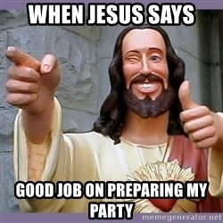 buddy jesus - when jesus says  good job on preparing my party