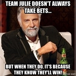 Dos Equis Guy gives advice - Team Julie Doesn't always take bets... But When they do, it's because they know they'll win!