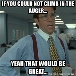 Yeah that'd be great... - if you could not climb in the auger... yeah that would be great...