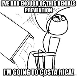 Desk Flip Rage Guy - I've had enough of this denials prevention I'm going to costa rica!