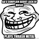 Troll Faceee - AA's complain about lack of music plays thrash metal