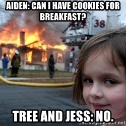 Disaster Girl - Aiden: Can i have cookies for breakfast? Tree and Jess: No.