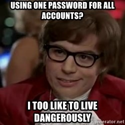 Austin Power - Using one password for all accounts? i too like to live dangerously