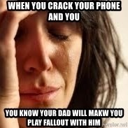 Crying lady - When you crack your phone and you You know your dad will makw you play fallout with Him