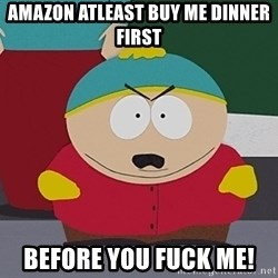 Eric Cartman - Amazon atleast buy me dinner first Before you fuck me!