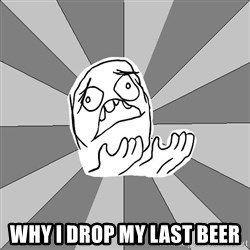 Whyyy??? - Why i drop my last Beer