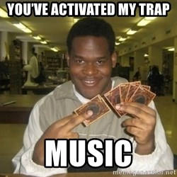 You just activated my trap card - you've activated my trap  Music