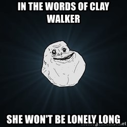 Forever Alone - In the words of Clay Walker She won't be lonely long