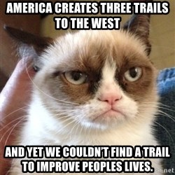 Grumpy Cat 2 - America creates three trails to the west  AND YET WE COULDN'T FIND A TRAIL TO IMPROVE PEOPLES LIVES.