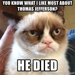 Grumpy Cat 2 - You know what i like most about thomas jefferson? he died