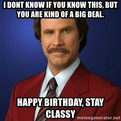 Anchorman Birthday - I dont knOw if you know this, but you are kiNd of a big deal.  HapPy Birthday, stay classy