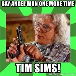 Madea - Say anGel won one more time Tim sims!