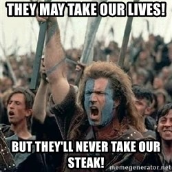 Brave Heart Freedom - they may take our lives! but they'll never take our steak!