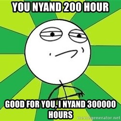 Challenge Accepted 2 - You nyand 200 hour good for you, i nyand 300000 hours
