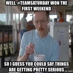 so i guess you could say things are getting pretty serious - Well, #Teamsaturday won the first weekend So I guess you could say things are getting pretty serious