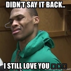 Russell Westbrook - Didn't say it back.. I still love you 😘😘😘