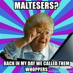 old lady - maltesers? Back in my day we called them whoppers